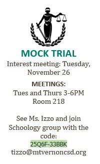 MOCK TRIAL Interest meeting: Tuesday, November 26  MEETINGS: Tues and Thurs 3-6PM Room 218  See Ms. Izzo and join Schoology